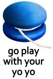 Go play with your yo-yo.