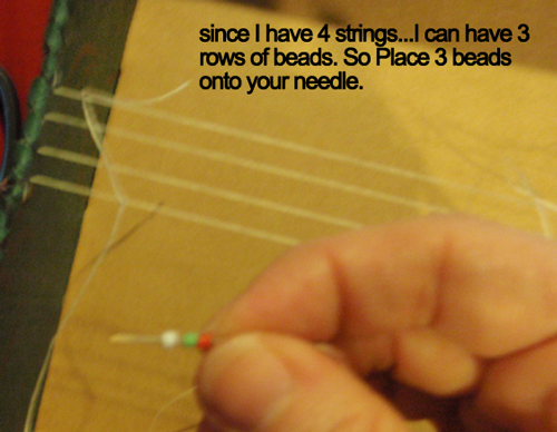 Since I have 4 strings... I can have 3 rows of beads.  So, place 3 beads onto your needle.