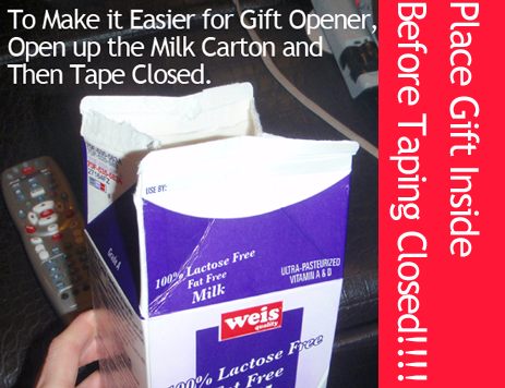 To make it easier for gift opener, open up the milk carton and then tape closed.