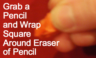 Grab a pencil and wrap square around eraser of pencil.