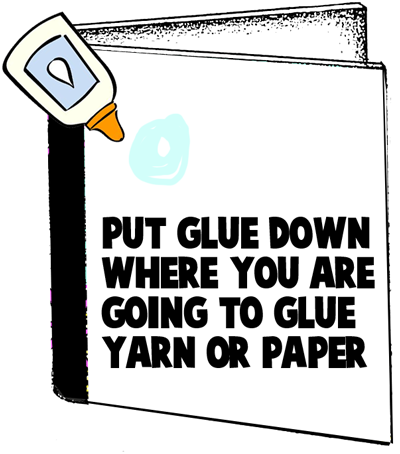 Put glue down where you are going to glue yarn or paper.