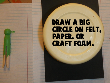 Draw a big circle on felt, paper or craft foam.