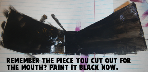 Remember the piece you cut out for the mouth?  Paint it black now.