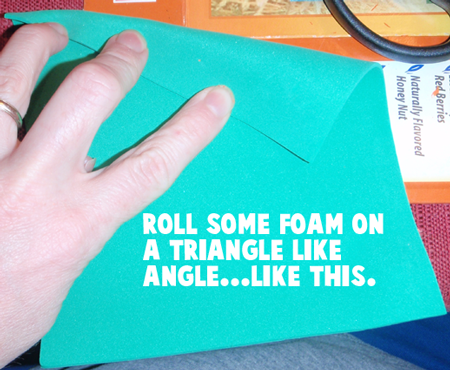 Roll some foam on a triangle like angle.