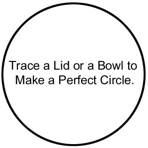 Trace a lid or a bowl to make a perfect circle.