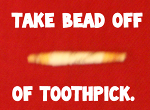 Take bead off of toothpick.