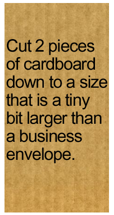 Cut 2 pieces of cardboard down to a size that is a tiny bit larger than a business envelope.