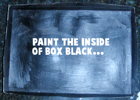Paint the inside of box black.
